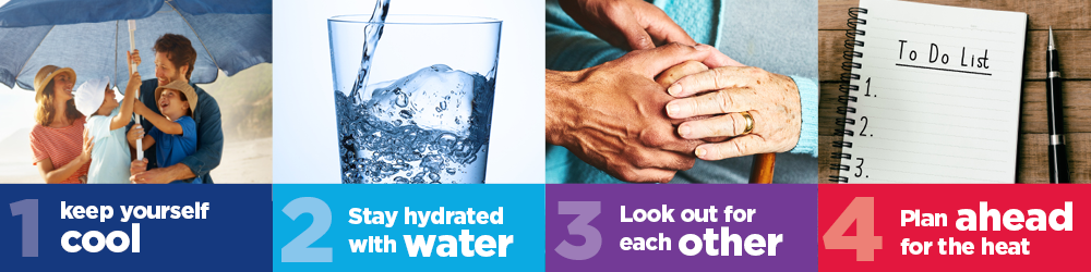 1. Keep yourself cool, 2.Stay hydrated with water, 3. Lookout for each other, 4. Plean ahead for the heat